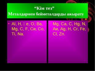"""""""Кім тез"""" Металдармен бейметалдарды ажырату АІ, Н, Ғе, О, Ва, Мg, C, F, Си,"""