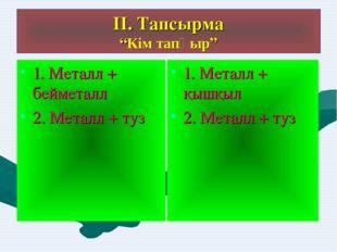 """ІІ. Тапсырма """"Кім тапқыр"""" 1. Металл + бейметалл 2. Металл + туз 1. Металл + қ"""