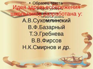 Идея здровьесбережения школьников разработана у: А.В.Сухомлинский В.Ф.Базарны