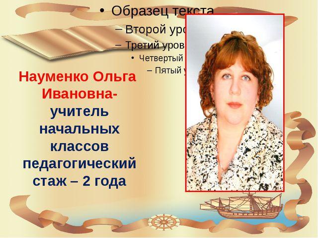 Науменко Ольга Ивановна- учитель начальных классов педагогический стаж – 2 года