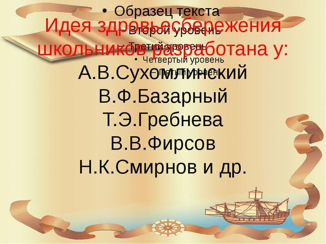 Идея здровьесбережения школьников разработана у: А.В.Сухомлинский В.Ф.Базарны...