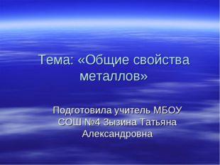 Тема: «Общие свойства металлов» Подготовила учитель МБОУ СОШ №4 Зызина Татьян