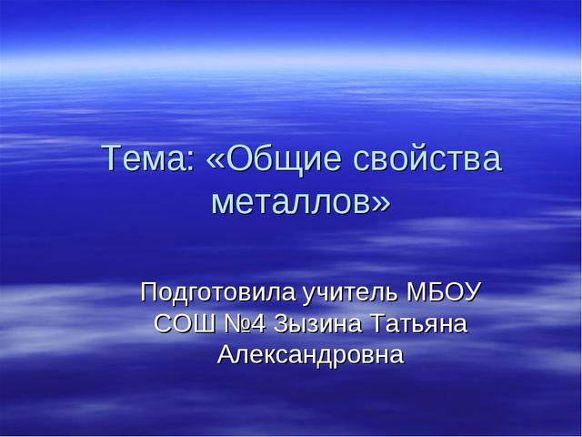 Тема: «Общие свойства металлов» Подготовила учитель МБОУ СОШ №4 Зызина Татьян...