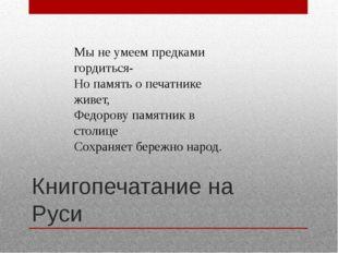 Книгопечатание на Руси Мы не умеем предками гордиться- Но память о печатнике