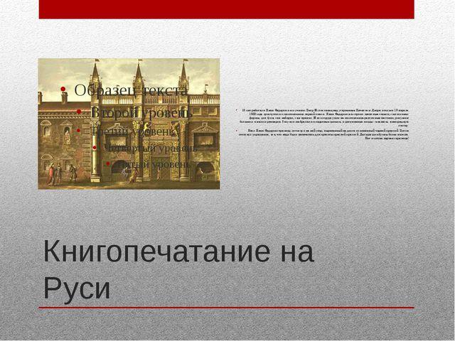 Книгопечатание на Руси 10 лет работали Иван Федоров и его ученик Петр Мстисла...