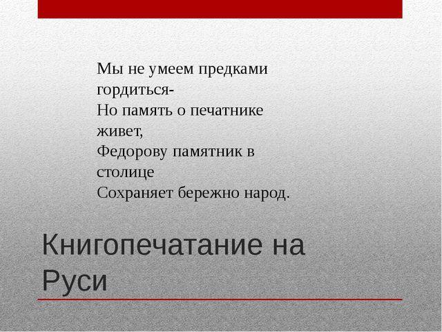 Книгопечатание на Руси Мы не умеем предками гордиться- Но память о печатнике...