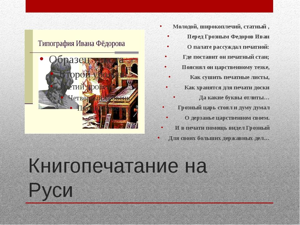Книгопечатание на Руси Молодой, широкоплечий, статный , Перед Грозным Федоров...