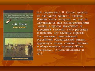Всё творчество А.П. Чехова делится на две части: раннее и позднее. Ранний Че