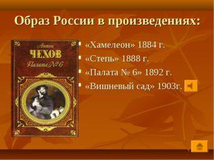 Образ России в произведениях: «Хамелеон» 1884 г. «Степь» 1888 г. «Палата № 6»