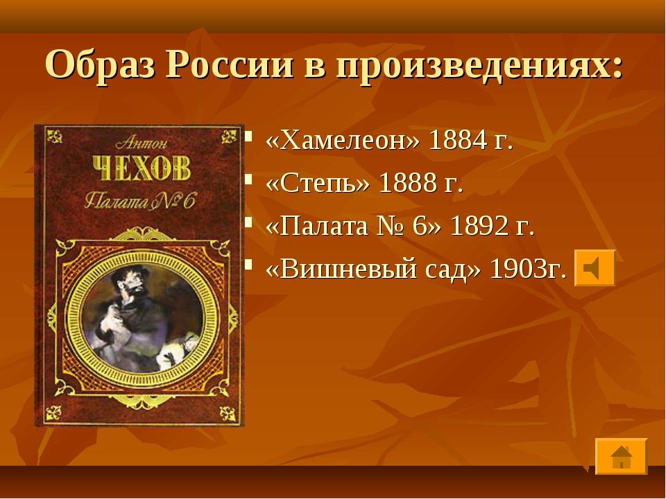 Образ России в произведениях: «Хамелеон» 1884 г. «Степь» 1888 г. «Палата № 6»...