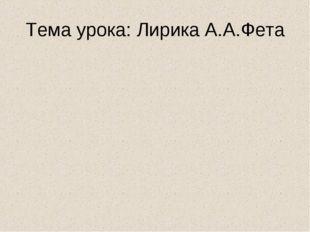 Тема урока: Лирика А.А.Фета