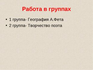 Работа в группах 1 группа- География А.Фета 2 группа- Творчество поэта