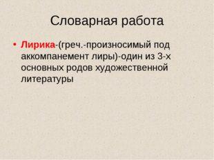 Словарная работа Лирика-(греч.-произносимый под аккомпанемент лиры)-один из 3