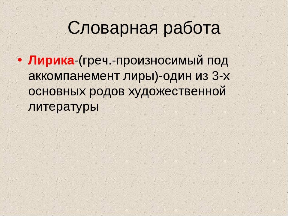Словарная работа Лирика-(греч.-произносимый под аккомпанемент лиры)-один из 3...