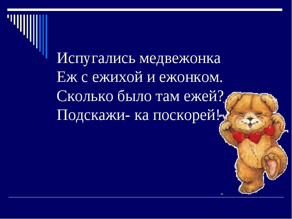 Испугались медвежонка Еж с ежихой и ежонком. Сколько было там ежей? Подскажи-...