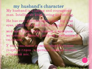 my husband's character My husband is a caring and courageous man. Intelligen