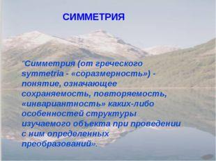 """""""Симметрия (от греческого symmetria - «соразмерность») - понятие, означающее"""