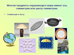 Многие предметы окружающего мира имеют ось симметрии или центр симметрии. Сим