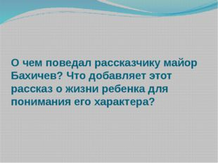 О чем поведал рассказчику майор Бахичев? Что добавляет этот рассказ о жизни р