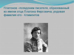 Платонов –псевдоним писателя, образованный из имени отца Платона Фирсовича; р