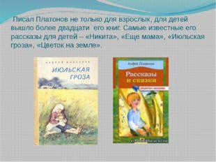 Писал Платонов не только для взрослых, для детей вышло более двадцати его кн
