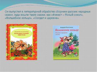 Он выпустил в литературной обработке сборники русских народных сказок, куда в