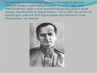 Во время войны Платонов был специальным корреспондентом «Красной звезды» в де