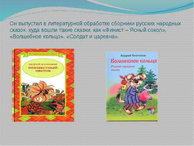 Он выпустил в литературной обработке сборники русских народных сказок, куда в...