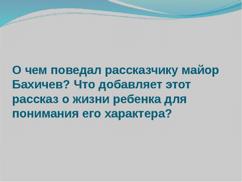 О чем поведал рассказчику майор Бахичев? Что добавляет этот рассказ о жизни р...