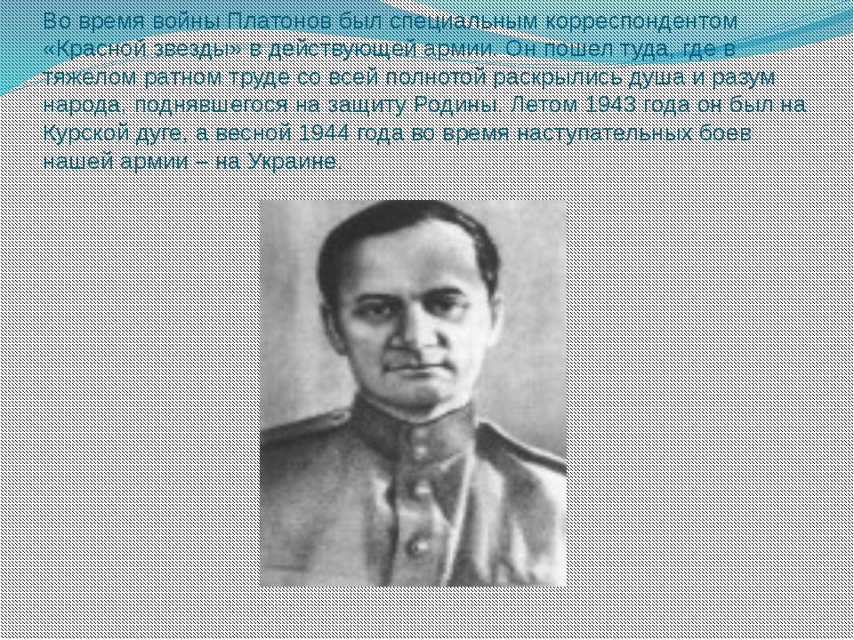 Во время войны Платонов был специальным корреспондентом «Красной звезды» в де...