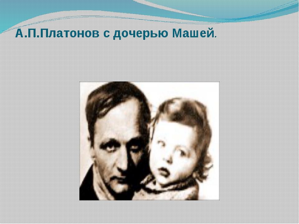 А.П.Платонов с дочерью Машей.