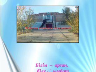 М.Әуезов атындағы орта мектебі Білім – арзан, білу - қымбат