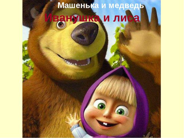 Иванушка и лиса Машенька и медведь