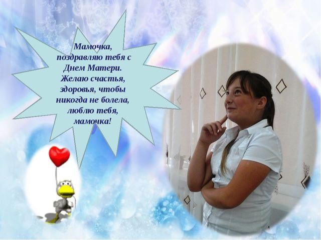 Мамочка, поздравляю тебя с Днем Матери. Желаю счастья, здоровья, чтобы никогд...