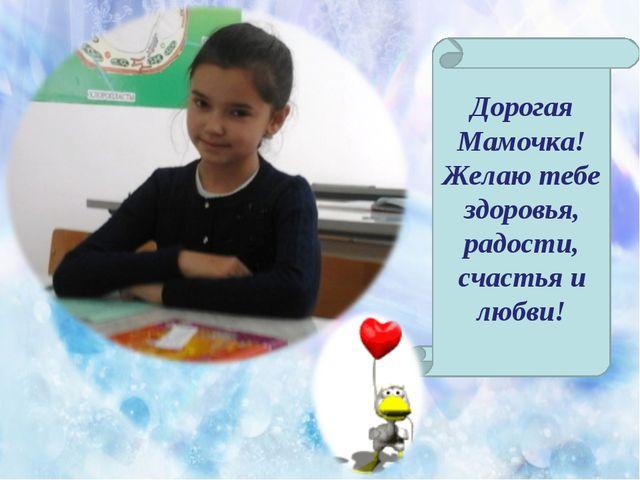 Дорогая Мамочка! Желаю тебе здоровья, радости, счастья и любви!