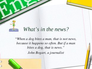 """What's in the news? """"When a dog bites a man, that is not news, because it hap"""