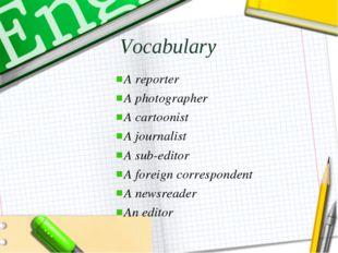 Vocabulary A reporter A photographer A cartoonist A journalist A sub-editor A