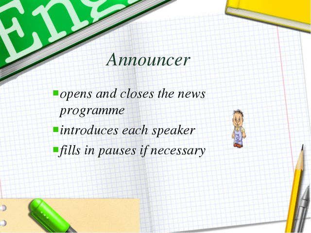 Announcer opens and closes the news programme introduces each speaker fills i...