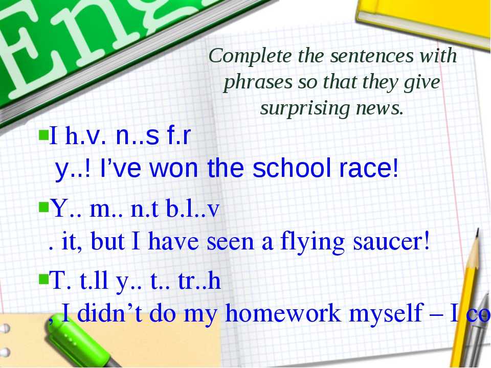 Complete the sentences with phrases so that they give surprising news. I h.v....