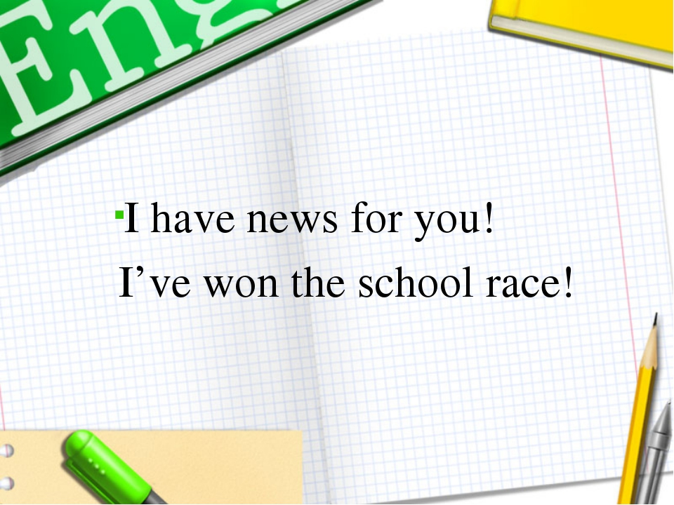 I have news for you! I've won the school race!