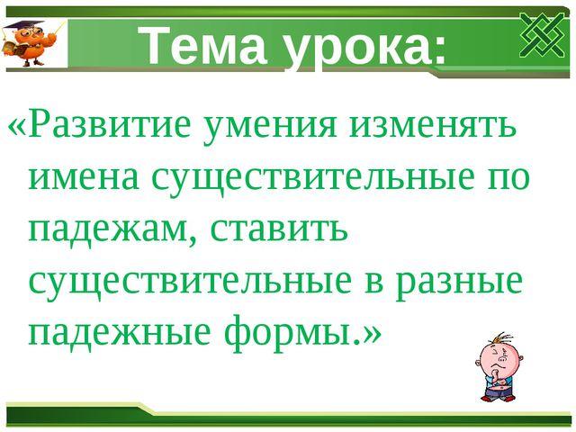 Тема урока: «Развитие умения изменять имена существительные по падежам, стави...