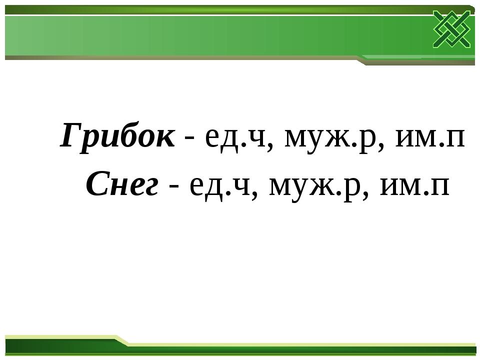 Грибок - ед.ч, муж.р, им.п Снег - ед.ч, муж.р, им.п