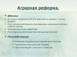 Аграрная реформа. Итоги: Из общины выделилось 25-27% крестьянских дворов (~ 1
