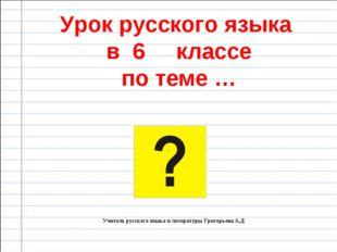 Урок русского языка в 6 классе по теме … Учитель русского языка и литературы