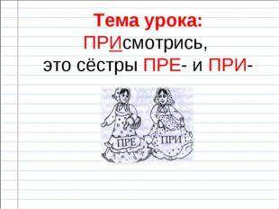 Тема урока: ПРИсмотрись, это сёстры ПРЕ- и ПРИ-