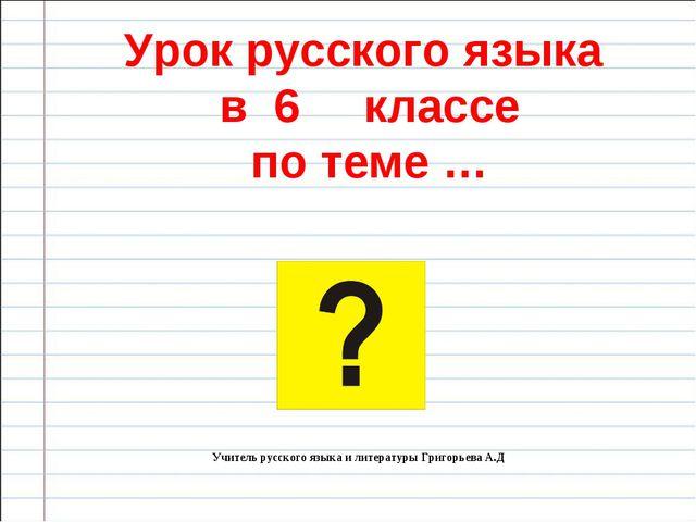 Урок русского языка в 6 классе по теме … Учитель русского языка и литературы...