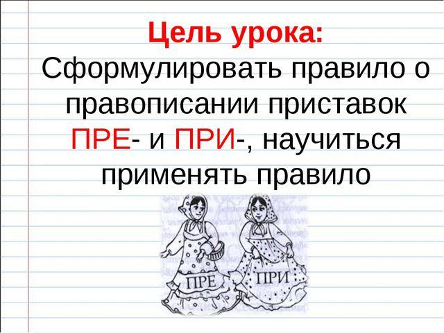 Цель урока: Сформулировать правило о правописании приставок ПРЕ- и ПРИ-, науч...
