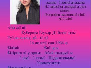 Аты-жөні: Куберова Гаухар Дүйсенқызы Туған жылы, ай , күні: 14 желтоқсан 198