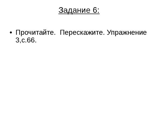 Задание 6: Прочитайте. Перескажите. Упражнение 3,с.66.