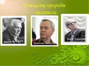 В защиту природы писатели Виктор Астафьев Валентин Распутин Борис Васильев